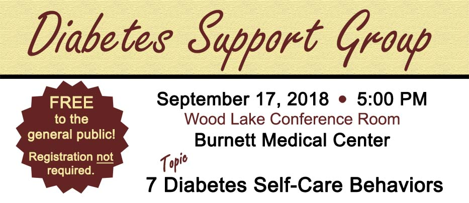 Diabetes Support Group, Sept. 17, 2018 at 5 PM in the Wood Lake Conference Room at Burnett Medical Center. Topic: 7 diabetes self-care behaviors. Registration not necessary.