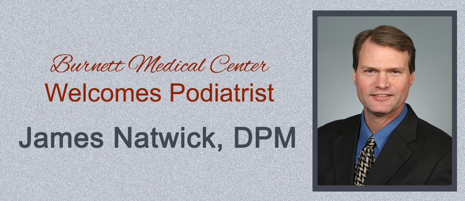 Burnett Medical Center welcomes new podiatrist, James Natwick, DPM. Please call 715-463-5353 to schedule an appointment.