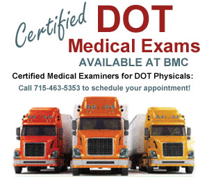 DOT physicals are available at BMC. Call 715-463-5353 to schedule your appointment.