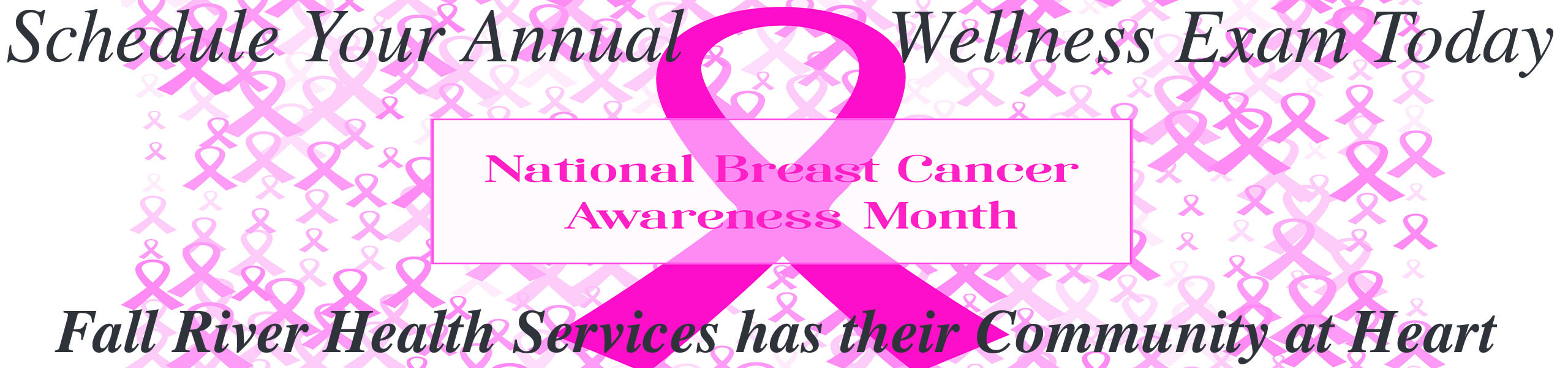 Picture of a lot of tiny Breast Cancer Ribbons in the background with a big bold Breast Cancer Ribbon centered  Banner says: Schedule Your Annual Wellness Exam Today  National Breast Cancer Awareness Month  Fall River Health Services has their Community at Heart