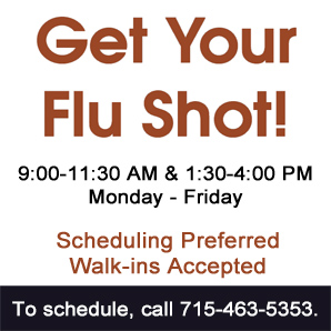 Flu Shot Clinics at BMC 9-11:30 AM and 1:30 - 4 PM Monday thru Friday. Walk-ins welcome, scheduling preferred. Call 715-463-5353 to schedule.