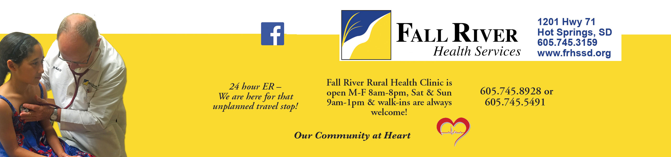 yellow and white banner with a doctor checking a patient lungs sounds on the left hand side of the banner, a facebook logo and says Fall river health services 1201 hwy 71 Hot Springs, SD 605.745.3159 www.frhssd.org. 24 hour ER. We are here for that unplanned travel stop! Fall River Rural Health Clinic is open Monday through Friday 8 am to 8 pm, Saturday and Sunday 9 am to 1pm & walk-ins are always welcome! 605.745.8928 or 605.745.5491 Our community at Heart with a heart beside the text