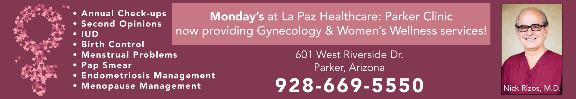A photo of a smiling Nick Rizos, M.D., Monday's at La Paz Healthcare: Parker Clinic now providing Gynecology & Women's Wellness services! Address is 601 West Riverside Dr., Parker, Arizona. Contact number is 928-669-5550. Services include annual check-ups, second opinions, IUD, birth control, menstrual problems, pap smear, endometriosis management, and menopause management.