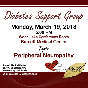 The next Burnett Medical Center Diabetes Support Group meeting will be held on March 19 at 5 PM in the Wood Lake Conference Room. Topic is Peripheral Neuropathy. Meeting are FREE and open to the public. No need to pre-register.