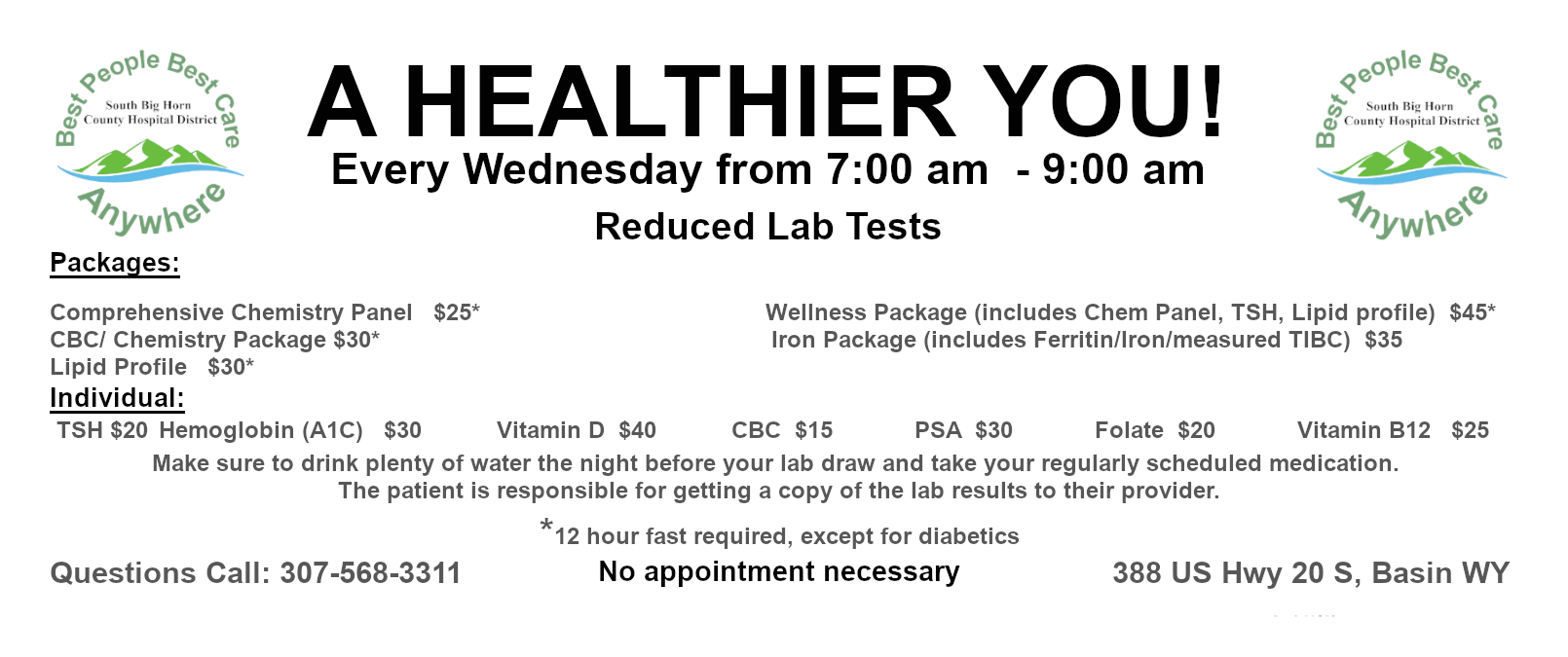 STARTING AUGUST 12TH A HEALTHIER YOU! Reduced Lab Tests Every Wednesday from 7:00am-9:00am Packages: Comprehensive Chemistry Panel   $25*CBC/ Chemistry Package $30* Iron Package (includes Ferritin/Iron/measured TIBC)   $35Lipid Profile   $30 Wellness Package (includes Chem Panel, TSH, Lipid profile)  $45* Individual:  TSH $20Hemoglobin (A1C)   $30Vitamin D  $40CBC  $15PSA  $30 Folate  $20Vitamin B12   $25 *12 hour fast required, except for diabetics  Make sure to drink plenty of water the night before your lab draw and take your regularly scheduled medication. The patient is responsible for getting a copy of the lab results to their provider. Space is limited, call for an appointment to secure your time. (307) 568-3311www.southbighornhospital.com 388 US Hwy 20, Basin WY 82410