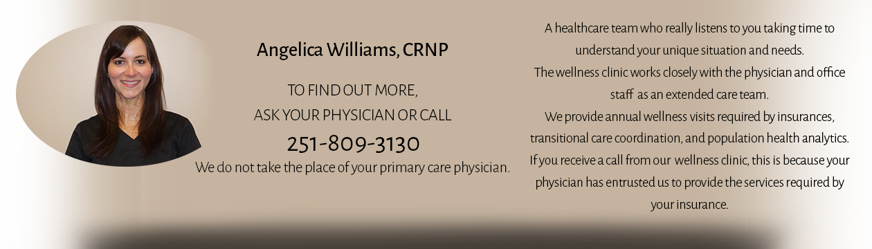 Angelica Williams, CRNP wearing black scrubs. To find out more, ask your physician or call 251-809-3130. We do not take the place of your primary care physician. A healthcare team who really listen to you taking time to understand your unique situation and needs. The wellness clinic works closely with the physician and office staff as an extended care team. We provide annual wellness visits required by insurances, transitional care coordination, and population health analytics. If you receive a call form our wellness clinic, this is because your physician has entrusted us to provide the services required by your insurance.