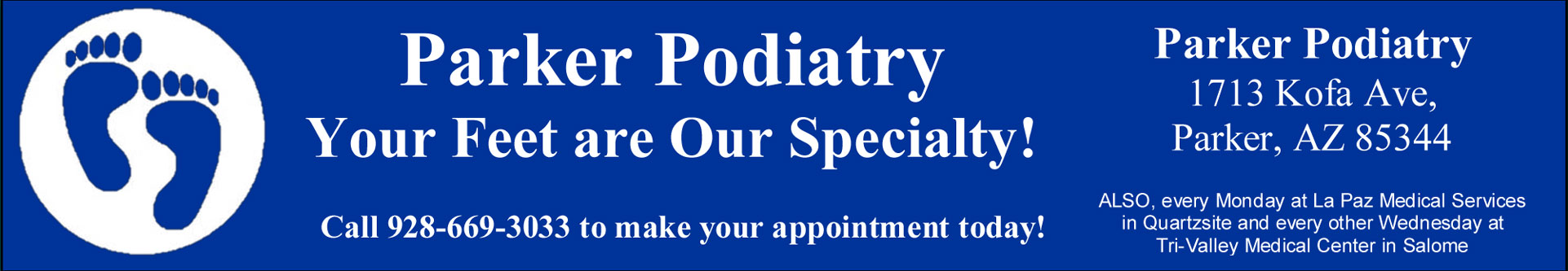 An image of foot prints: Parker Podiatry, your feet are out specialty. Call 928-669-3033 to make your appointment today. Address is 1713 Kofa Ave, Parker, AZ 85344. Also, every Monday at La Paz Medical Services in Quartzsite and every other Wednesday at Tri-Valley Medical Center in Salome.