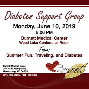 Burnett Medical Center Diabetes Support Group. Monday, June 10, 2019, 5 PM, in the Wood Lake Conference Room. Topic: Summer Fun, Traveling, and Diabetes.