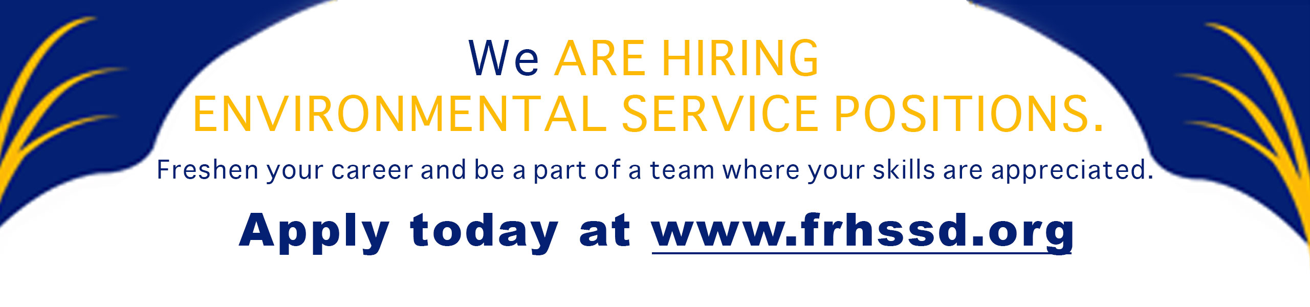 a white banner with blue top corners with yellow grass in the blue corners. Saying We are Hiring Enviromental Service Positions. Freshen your career and be a part of a team where your skills are appreciated. Apply today at www.frhssd.org