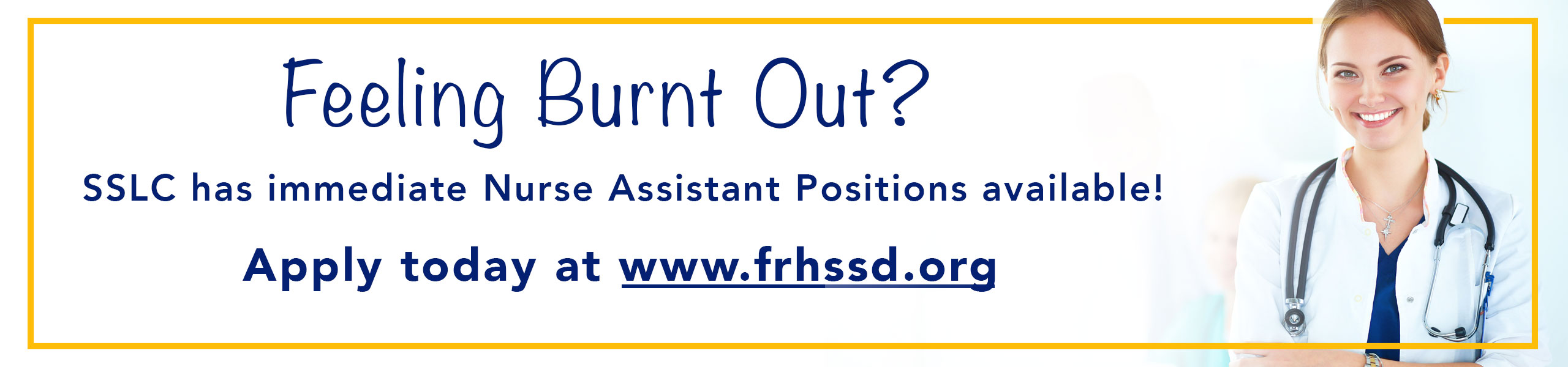 White Background with Yellow border lining the outside of the banner, with a doctor on the right hand side smiling. It says Feeling burnt out? sslc has immediate Nurse Assistant Positions Available! Apply Today at www.frhssd.org