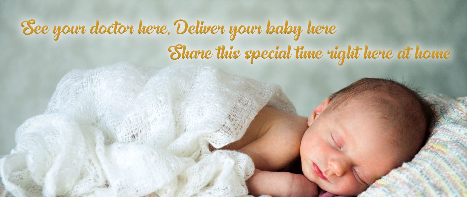 See your doctor here, Deliver your baby here. Share this special time right here at home.
