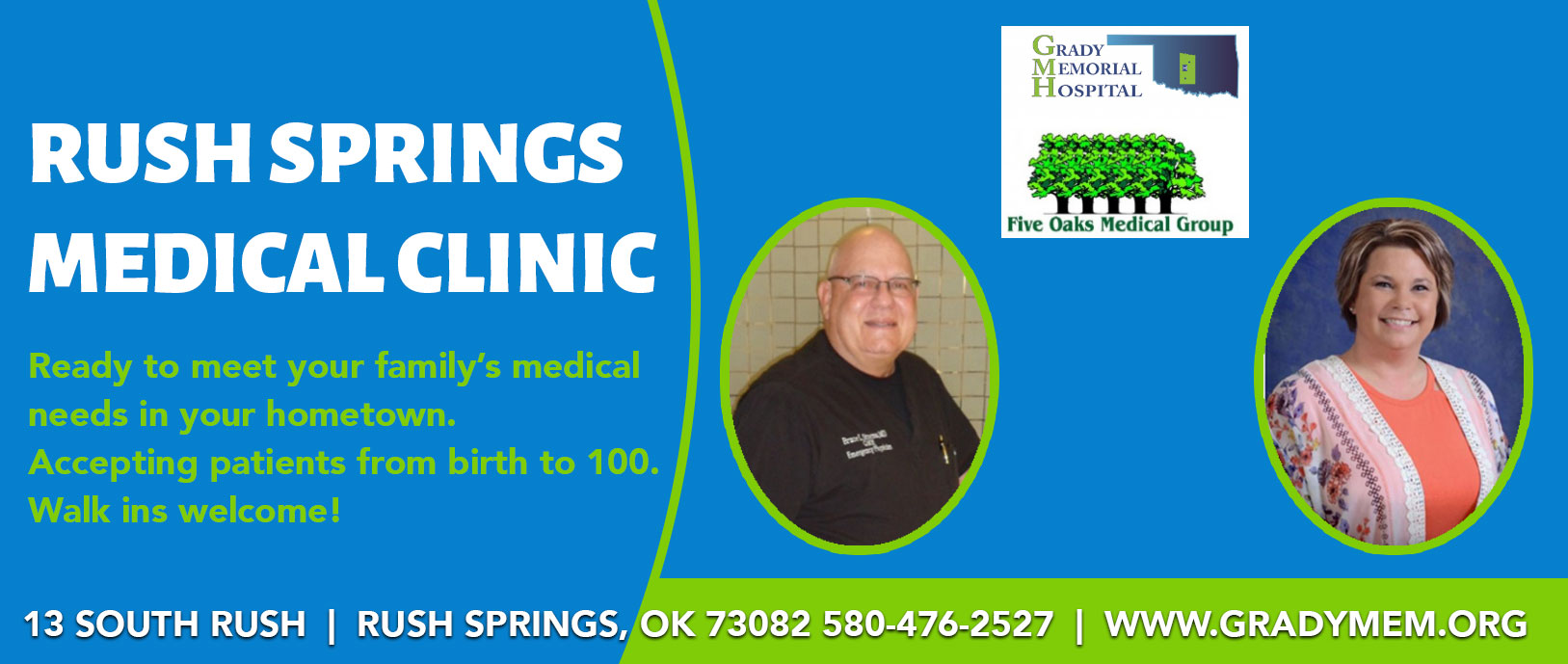 Rush Springs Medical Clinic  Ready to meet your family's medical needs in your hometown. Accepting patients from birth to 100. Walk ins welcome!  13 South Rush |  Rush Springs, OK 73082 580-476-2527  |  WWW.GRADYMEM.ORG