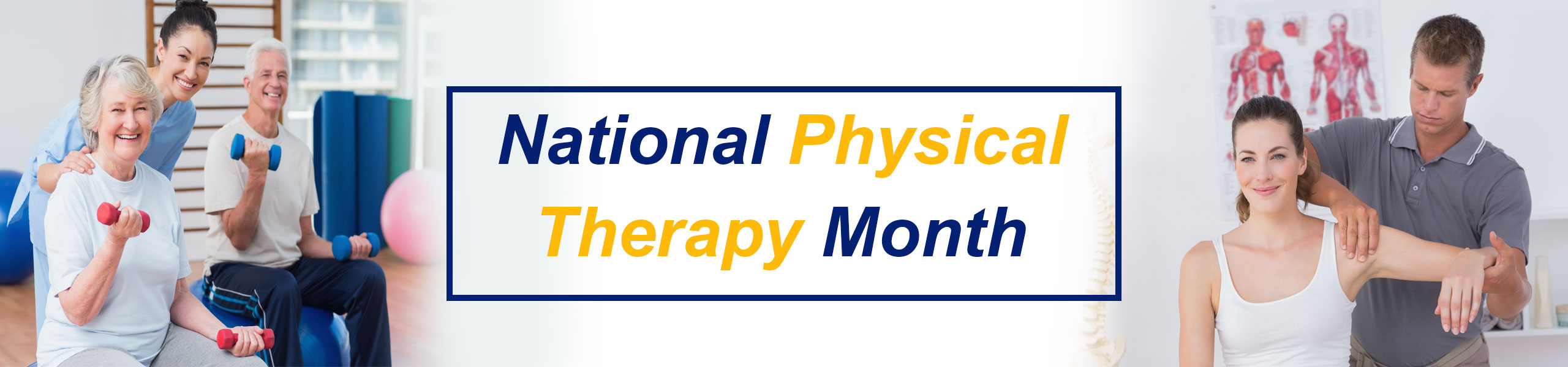 Banner with two pictures  Left hand side: Female Physical Therapist in a gym assisting an older couple who are sitting on big therapy balls holding weights while smiling Right hand side: Male Physical Therapist massaging female patients shoulder  Banner says: National Physical Therapy Month