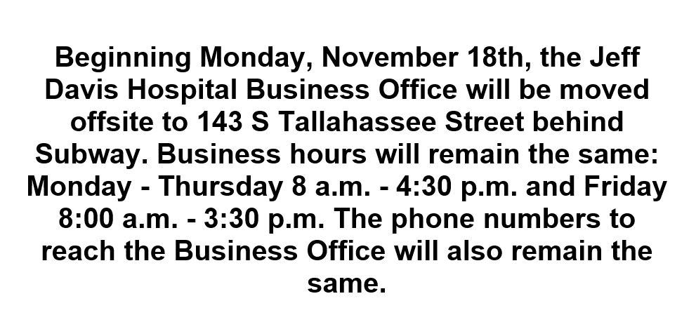 Beginning Monday, November 18th, the Jeff Davis Hospital Business Office will be moved offsite to 143 S Tallahassee Street behind Subway. Business hours will remain the same: Monday - Thursday 8 a.m. - 4:30 p.m. and Friday 8:00 a.m. - 3:30 p.m. The phone numbers to reach the Business Office will also remain the same.