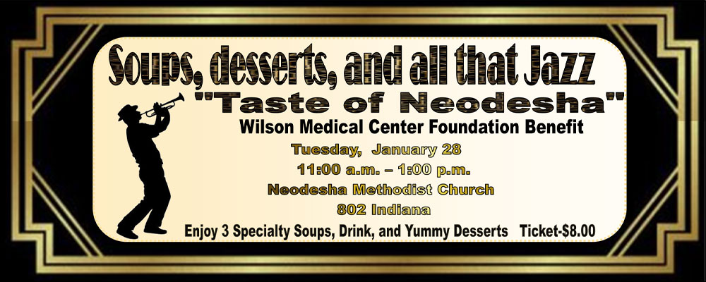 """Soups, Deserts, and all that Jazz.   """"Taste of Neodesha"""" Wilson Medical Center Foundation Benefit Tuesday, January 28 11:00am-1:00pm Neodesha Methodist Church 802 Indiana  Enjoy 3 Speciality Soups, Drink, and Yummy Deserts.  Ticket Price is $8.00"""