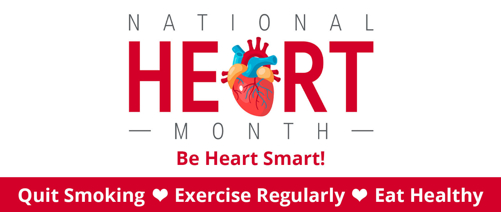 National Heart Month Be Heart Smart!  Quit Smoking - Exercise Regularly - Eat Healthy
