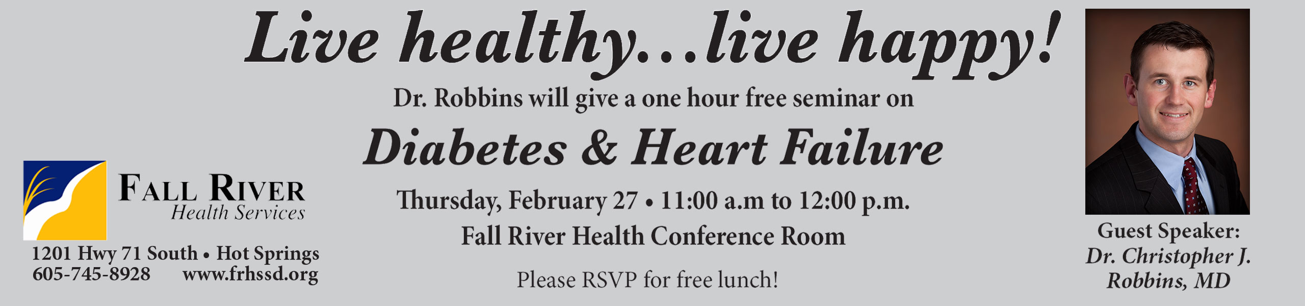 Live Healthy... Live Happy! Dr. Robbins will give a one hour free seminar on Diabetes & Heart Failure Thursday, February 27 11a.m. to 12:00p.m.  Fall River Health Conference Room  Please RSVP for free lunch!  Fall River Health Services 1201 Hwy 71 South - Hot Springs  605-745-8928  www.frhssd.org  Pictured is Guest Speaker Dr. Christopher J. Robbins, MD