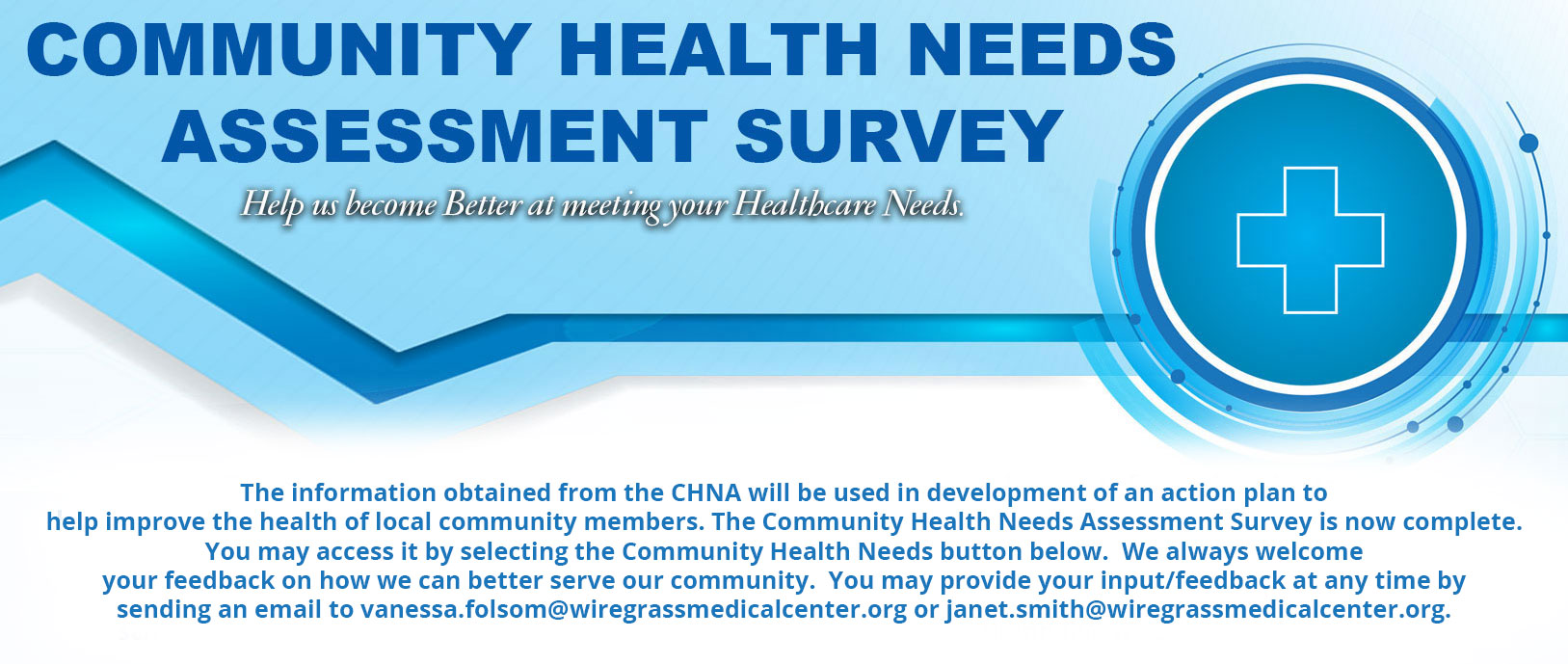 The information obtained from the CHNA will be used in the development of an action plan to help improve the health of local community members. The Community Health Needs Assessment Survey is now complete.  You may access it by selecting the Community Health Needs button below.  We always welcome your feedback on how we can better serve our community. You may provide your input/feedback at any time by sending an email to vanessa.folsom@wiregrassmedicalcenter.org or jeff.brannon@wiregrassmedicalcenter.org.
