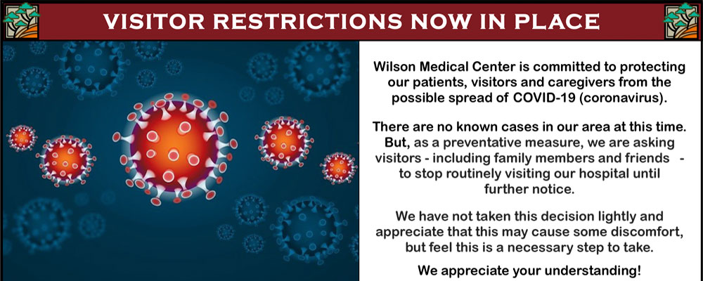 Wilson Medical Center is committed to protecting our patients, visitors and caregivers from the possible spread of COVID-19 (coronavirus).  There are no known cases in our area at this time,  But as a preventative measure, we are asking visitors - including family members and friends - to stop routinely visiting our hospital until further notice.    We have not taken this decision lightly and appreciate that this may cause some discomfort, but feel this is a necessary step to take.    We appreciate your understanding!