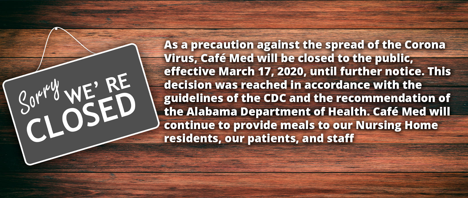 As a precaution against the spread of the Corona Virus, Café Med will be closed to the public, effective March 17, 2020, until further notice. This decision was reached in accordance with the guidelines of the CDC and the recommendation of the Alabama Department of Health. Café Med will continue to provide meals to our Nursing Home residents, our patients, and staff