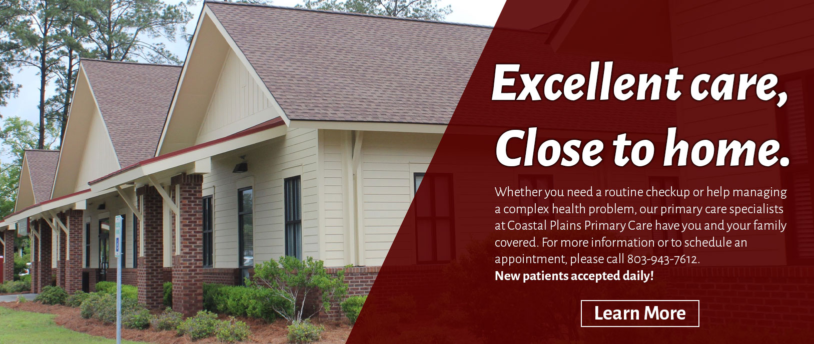 Excellent care, Close to home.   Whether you need a routine checkup or help managing a complex health problem, our primary care specialists at Coastal Plains Primary Care have you and your family covered. For more information or to schedule an appointment, please call 803-943-7612. New patients accepted daily!