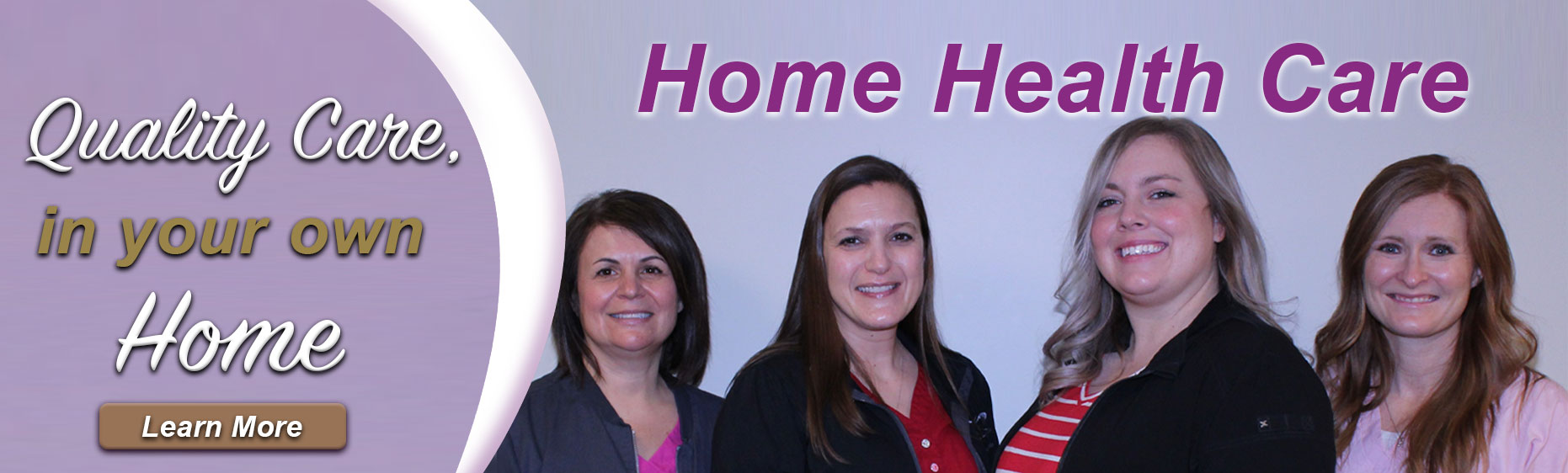 Quality Care in your own home. Learn More. Home Health Care.