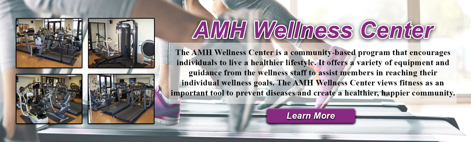 AMH Wellness Center. The AMH wellness center is a community-based program that encourages individuals to live a healthier lifestyl. IT offers a variety of equipment and guidance from the wellness staff to assist members in reaching their individual wellness goals. The AMH wellness center views fitness as an important tool to prevent diseases and create a healthier, happier community.