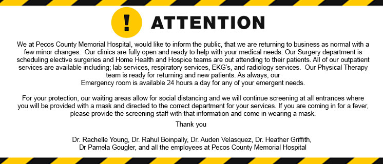 We at Pecos County Memorial Hospital, would like to inform the public, that we are returning to business as normal with a few minor changes.  Our clinics are fully open and ready to help with your medical needs. Our Surgery department is scheduling elective surgeries and Home Health and Hospice teams are out attending to their patients. All of our outpatient services are available including; lab services, respiratory services, EKG's, and radiology services.  Our Physical Therapy team is ready for returning and new patients. As always, our Emergency room is available 24 hours a day for any of your emergent needs.  For your protection, our waiting areas allow for social distancing and we will continue screening at all entrances where you will be provided with a mask and directed to the correct department for your services. If you are coming in for a fever, please provide the screening staff with that information and come in wearing a mask.   We are here to help with any of your medical needs and look forward to seeing our patients.  Thank you    Dr. Rachelle Young, Dr. Rahul Boinpally, Dr. Auden Velasquez, Dr. Heather Griffith, Dr Pamela Gougler, and all the employees at Pecos County Memorial Hospital
