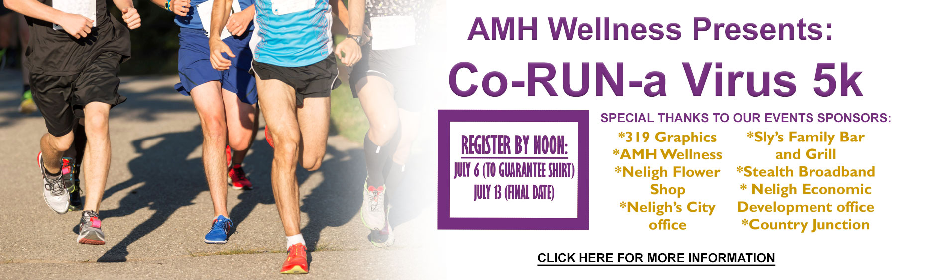 AMH Wellness presents: Co-RUN-a Virus 5k  Register by noon: July 6th to guarantee shirt! July 13 (Final Date) Special Thanks to our events sponsors: 319 Graphics  AMH Wellness Neligh Flower Shop Neligh's City Office Slys Chill & Grill Stealth Broadband Neligh Economic Development Office