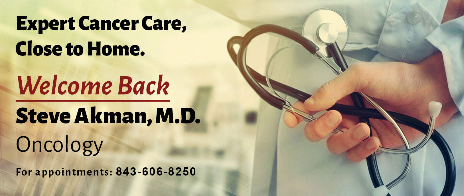 Expert Cancer Care Close to home. Wlecome back Steve Akman, M.D. Oncology.  For appointments: 843-606-8250