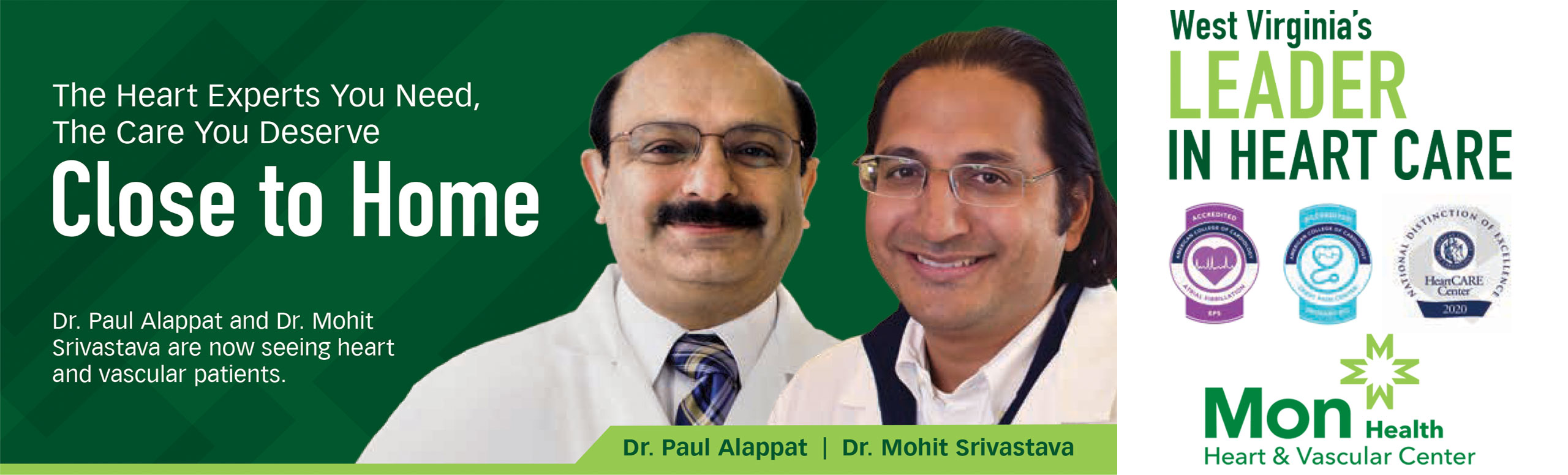 The heart experts you need the care you deserve close to home. Dr. Paul Alappat and Dr. Mohit Srivastava are now seeing heart and vascular patients.