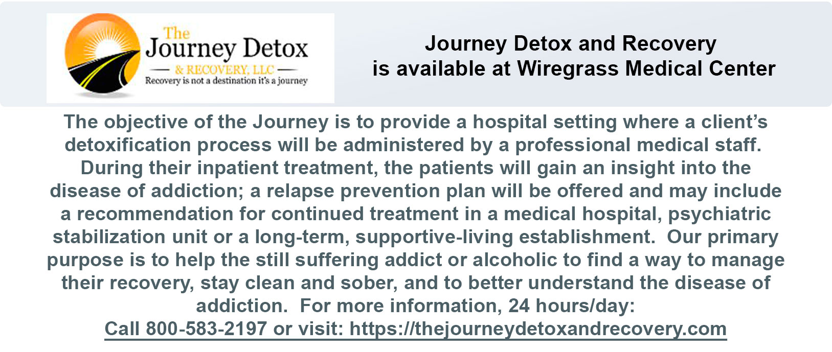 The objective of the Journey is to provide a hospital setting where a client's detoxification process will be administered by a professional medical staff.  During their inpatient treatment, the patients will gain an insight into the disease of addiction; a relapse prevention plan will be offered and may include a recommendation for continued treatment in a medical hospital, psychiatric stabilization unit or a long-term, supportive-living establishment.  Our primary purpose is to help the still suffering addict or alcoholic to find a way to manage their recovery, stay clean and sober, and to better understand the disease of addiction.  For more information, 24 hours/day: Call 800-583-2197 or visit: https://thejourneydetoxandrecovery.com