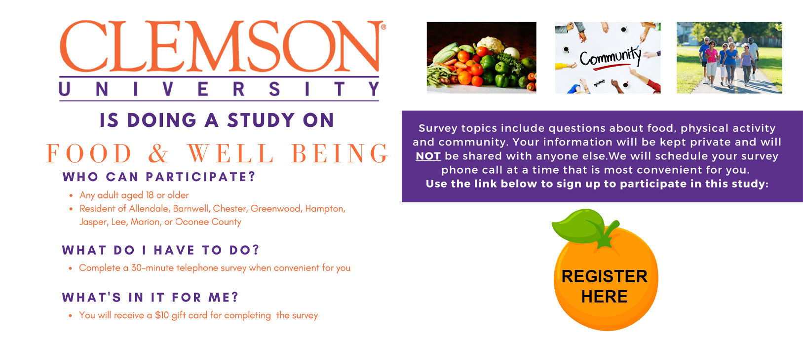 Clemson Univesity is doing a study on food & Well Being.  Who can participate?  * any adult aged 18 or older * resident of allendale, barnwell,chester, greennwood, hampton, jasper,lee,marion, or oconee county. What Do ihave to do?  * Complete a 30-min telephone survey when convenient for you.  What's in it for me? * you will recieve a $10 gift card for completing the survey.