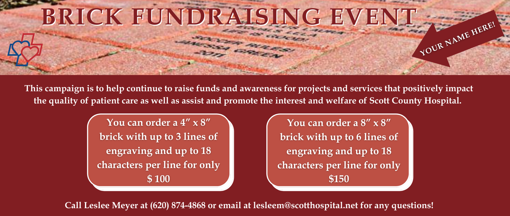 Brick Fundrasing event.  This campaign is to help continue to raise funds and awareness for projects and services that positively impact the quality of patient care as well as assist and promote the interest and welfare of scott county hospital. Call Leslee Meyer at 620-874-4868 or email at lesleem@scotthospital.net for any questions.
