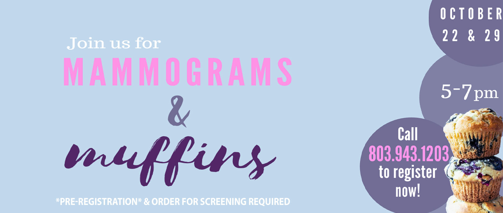 Join us for Mammograms & Muffins October 22 & 29 5pm - 7pm Call 803.943.1203 to register now  *PRE-REGISTRATION* & ORDER FOR SCREENING REQUIRED