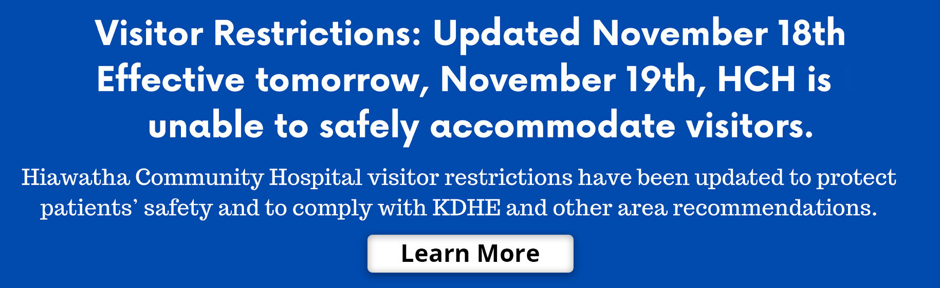 Visitor Restrictions: Updated November 18th Effective tomorrow, November 19th HCH is unable to safely accommodate Visitors. Hiawatha community Hospital visitor restrictions have been updated to protect patients' safety and to comply with KDHE and other area recommendations.