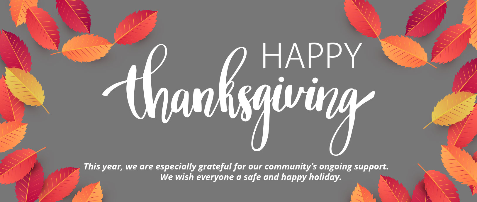 Happy Thanksgiving  This year, we are essentially grateful for our community's ongoing support.   We wish everyone a safe and happy holiday.
