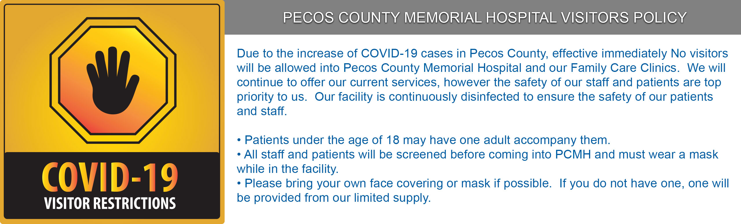 COVID-19 Visitor Restrictions  PECOS COUNTY MEMORIAL HOSPITAL VISITORS POLICY  Due to the increase of COVID-19 cases in Pecos County, effective immediately No visitors will be allowed into Pecos County Memorial Hospital and our Family Care Clinics.  We will continue to offer our current services, however the safety of our staff and patients are top priority to us.  Our facility is continuously disinfected to ensure the safety of our patients and staff.  • Patients under the age of 18 may have one adult accompany them. • All staff and patients will be screened before coming into PCMH and must wear a mask while in the facility. • Please bring your own face covering or mask if possible.  If you do not have one, one will be provided from our limited supply.