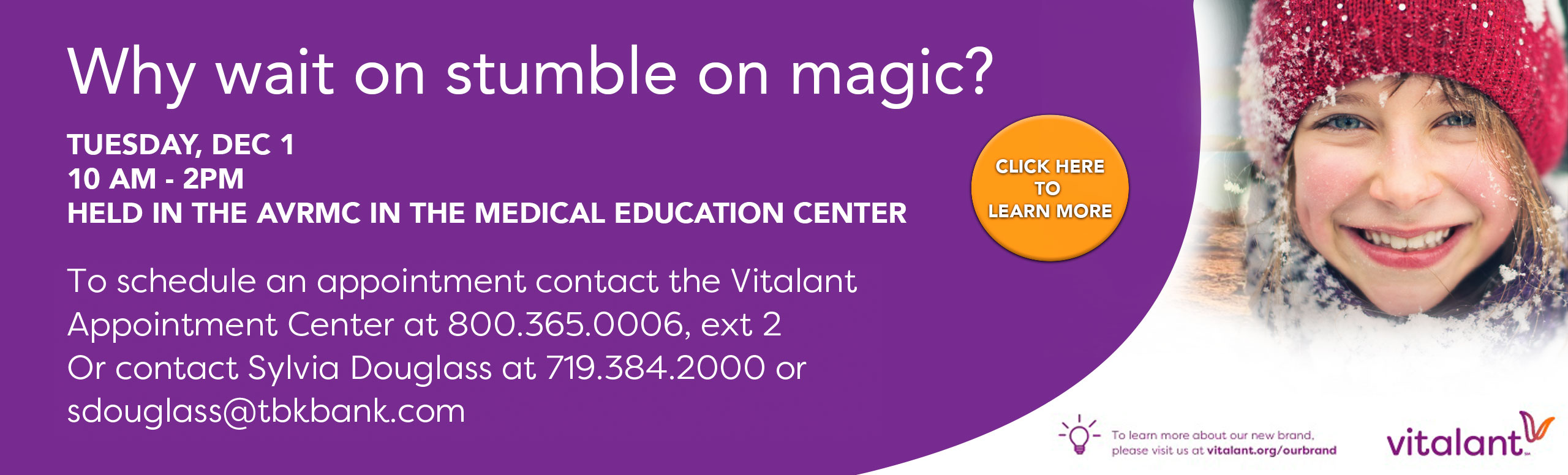 Why wait on stumble on magic?  Tuesday Dec 1st. 10- am - 2 pm. Held in the AVRMC in the Medical Education Center.  To Schedule an appointment contact the Vitalant Appointment Center at 800-365-0006 ext. 2 or contact Sylvia Douglass at 719-384-200 or sdouglass@tbkbank.com