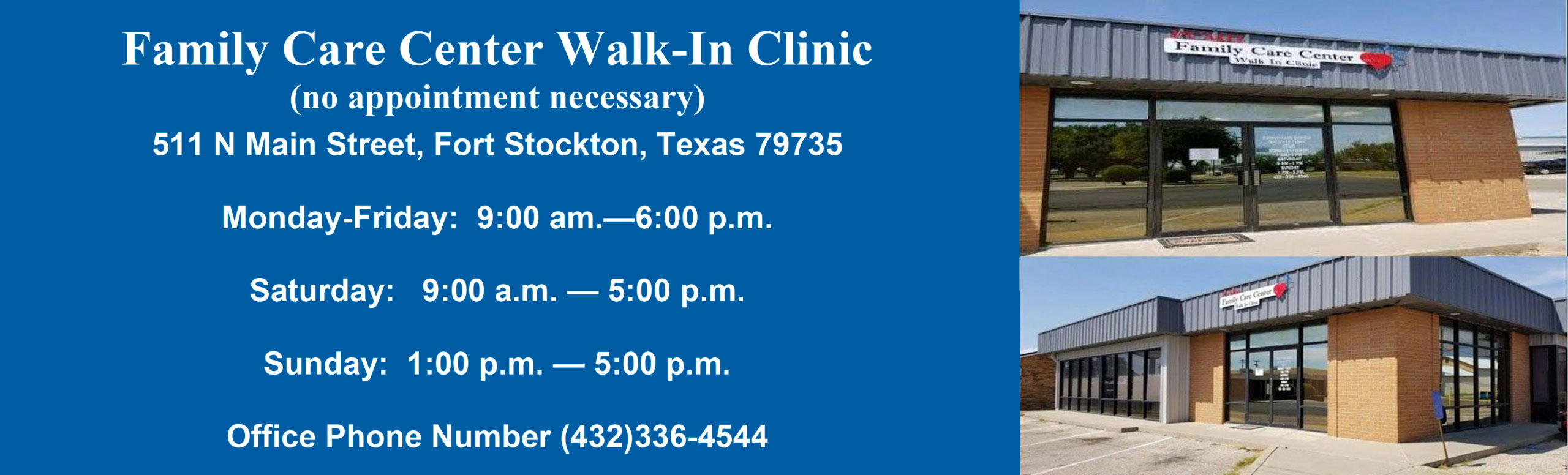 Family Care Center Walk-In Clinic (no appointment necessary) 511 N. Main Street, Fort Stockton, Texas 79735 Monday-Friday: 9:00am-6:00pm Saturday: 9:00am-5:00pm Sunday: 1:00pm-5:00pm Office Phone Number (432) 336-4544