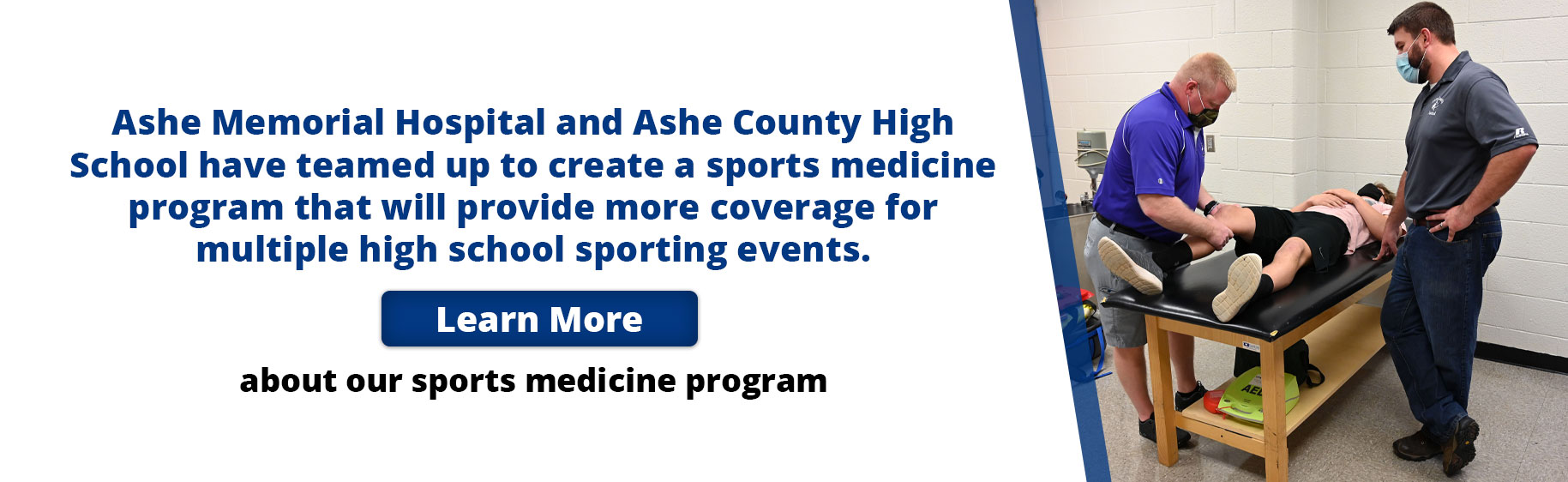 Picture of male patient lying down on table while one man stands next to him wearing a mask and the other man is stretching patients leg. They wearing mask as well  Banner says: Ashe Memorial Hospital and Ashe County High School have teamed up to create a sports medicine program that will provide more coverage for multiple high school sporting events. Learn more about our sports medicine program