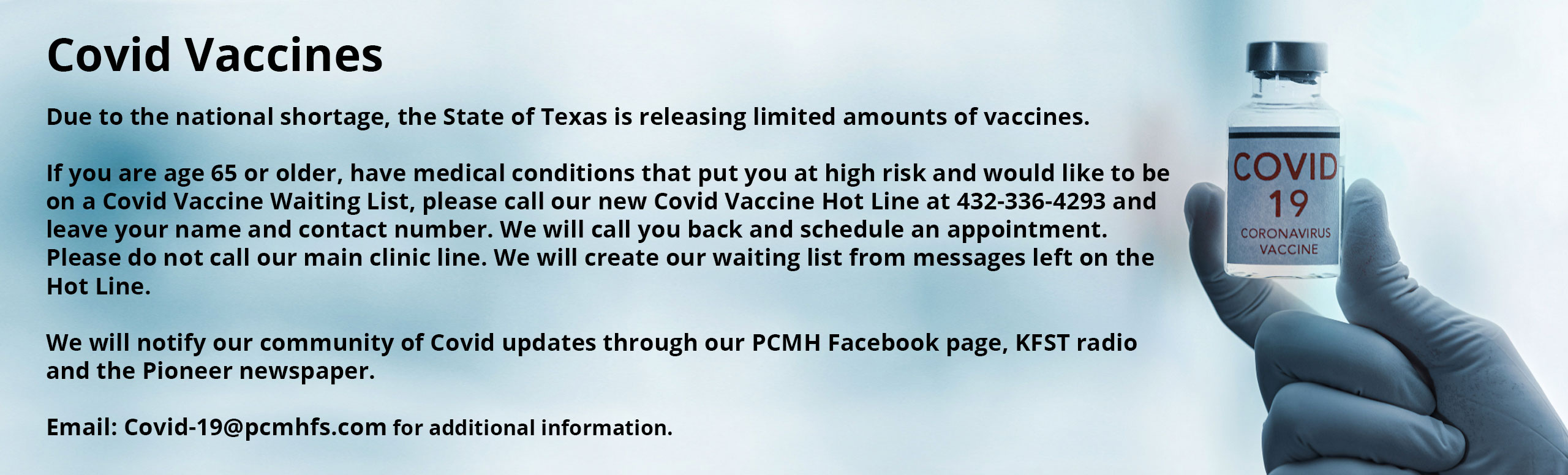 Covid Vaccines   Due to the national shortage, the State of Texas is releasing limited amounts of vaccines.   If you are age 65 or older, have medical conditions that put you at high risk and would like to be on a Covid Vaccine Waiting List, please call our new Covid Vaccine Hot Line at 432-336-4293 and leave your name and contact number. We will call you back and schedule an appointment.  Please do not call our main clinic line. We will create our waiting list from messages left on the Hot Line.    We will notify our community of Covid updates through our PCMH Facebook page, KFST radio  and the Pioneer newspaper.    Email: Covid-19@pcmhfs.com for additional information.