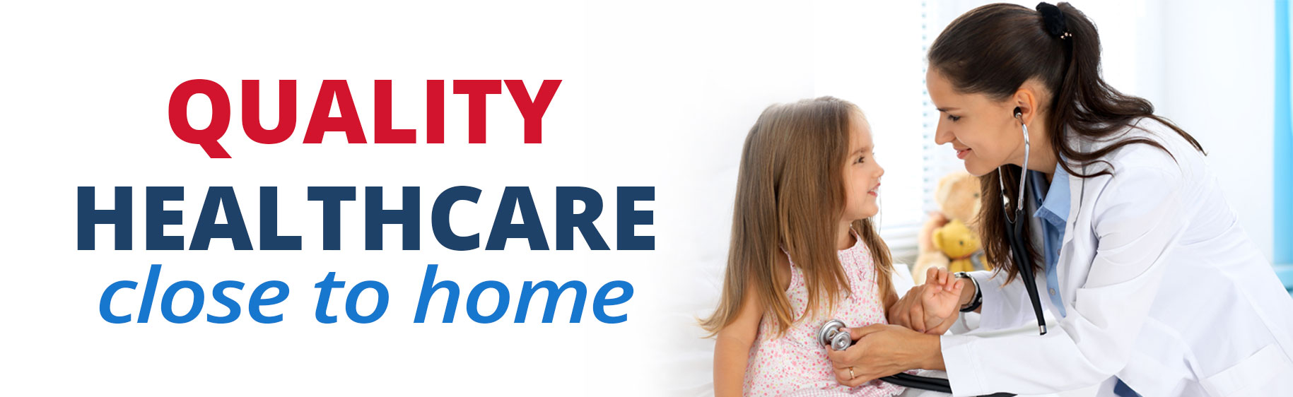 Banner picture of a female Physician checking a little girls heart with a stethoscope. They are both smiling at each other. Banner says: Quality Healthcare Close to home