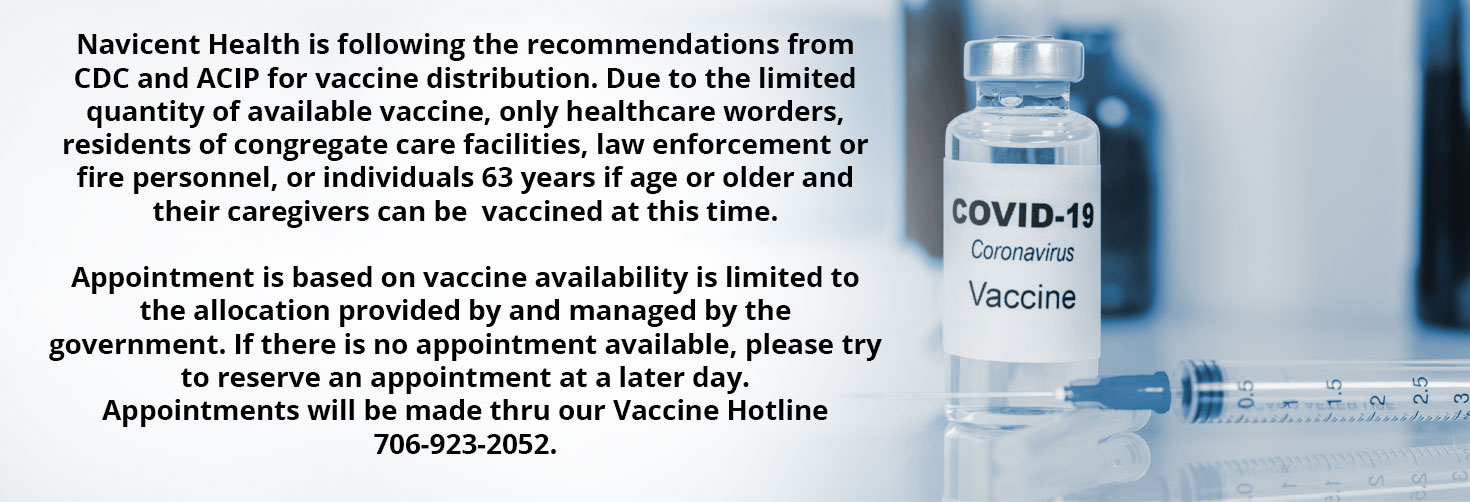 Navicent Health is following the recommendations from CDC and ACIP for vaccine distribution. Due to the limited quantity of available vaccine, only healthcare worders, residents of congregate care facilities, law enforcement or fire personnel, or individuals 63 years if age or older and their caregivers can be  vaccined at this time.