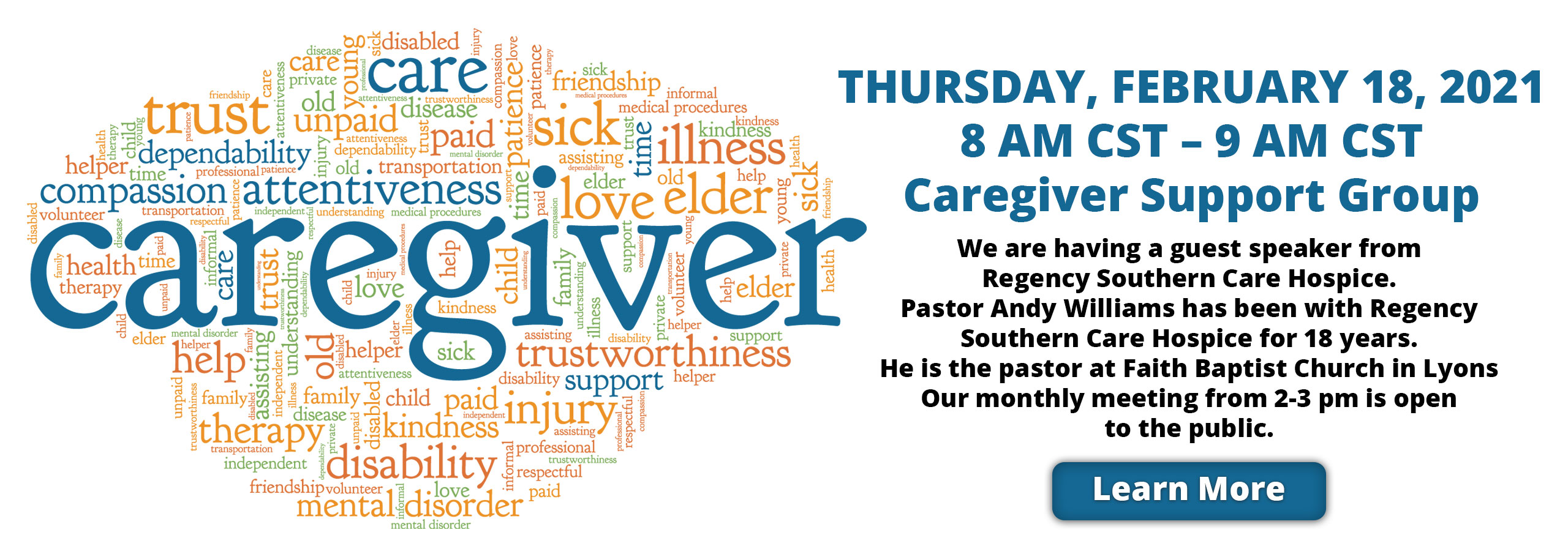 Thursday February 18, 2021 A am CST- 9 am CST Caregiver support Group  We are having a guest speaker from Regency Southern Care Hospice. Pastor Andy Williams has been with Regency Southern Care Hospice for 18 years. He is the pastor at Faith Baptist Church in Lyons our monthly meeting from 2-3 pm is open to the public. Learn more