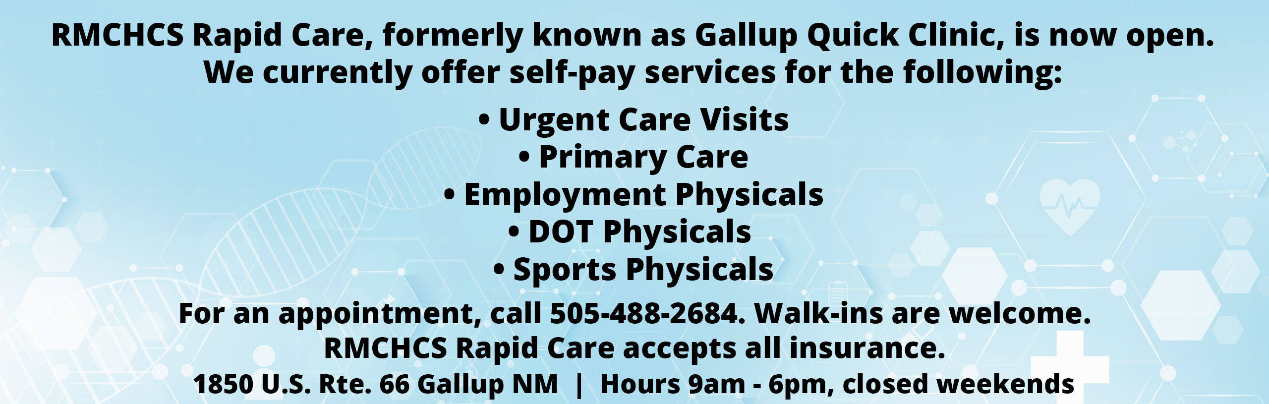 RMCHCS Rapid Care, formerly known as Gallup Quick Clinic, is now open. We currently offer self-pay services for the following:  · Urgent Care Visits  · Primary Care  · Employment Physicals  · DOT physicals  · Sports Physicals  For an appointment, call 505-488-2603. Walk-ins are welcome.  RMCHCS Rapid Care will be accepting most insurances in the future.