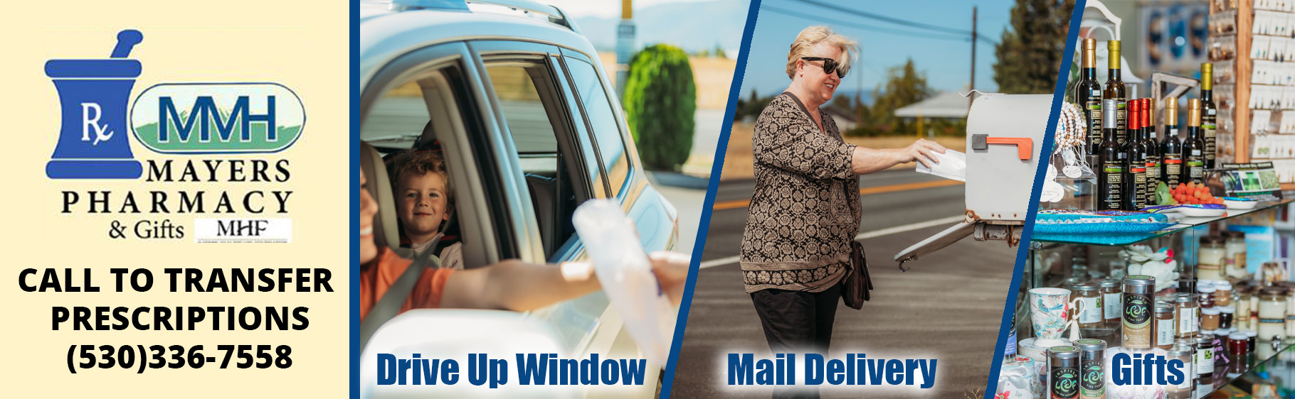Banner pictures of four separate photos (Left to Right)  First Image: Picture of an Rx Icon and MMH icon. It says: MAYERS PHARMACY & Gifts (MHF) CALL TO TRANSFER PRESCIPTIONS (530)336-7558  Second Image: Picture of a mother reaching her hand out of the window to grab her prescription at a Pharmacy. Her toddler son is in the backseat in his carseat smiling. It says:  Drive Up Window  Third Image: Picture of a woman wearing sunglasses with a crossbody bag and sunglasses. She is putting mail in a mailbox. It says: Mail Delivery  Fourth Image: Picture of Gift Shop display of jewelry, wines, coffee, & candles. It says: Gifts