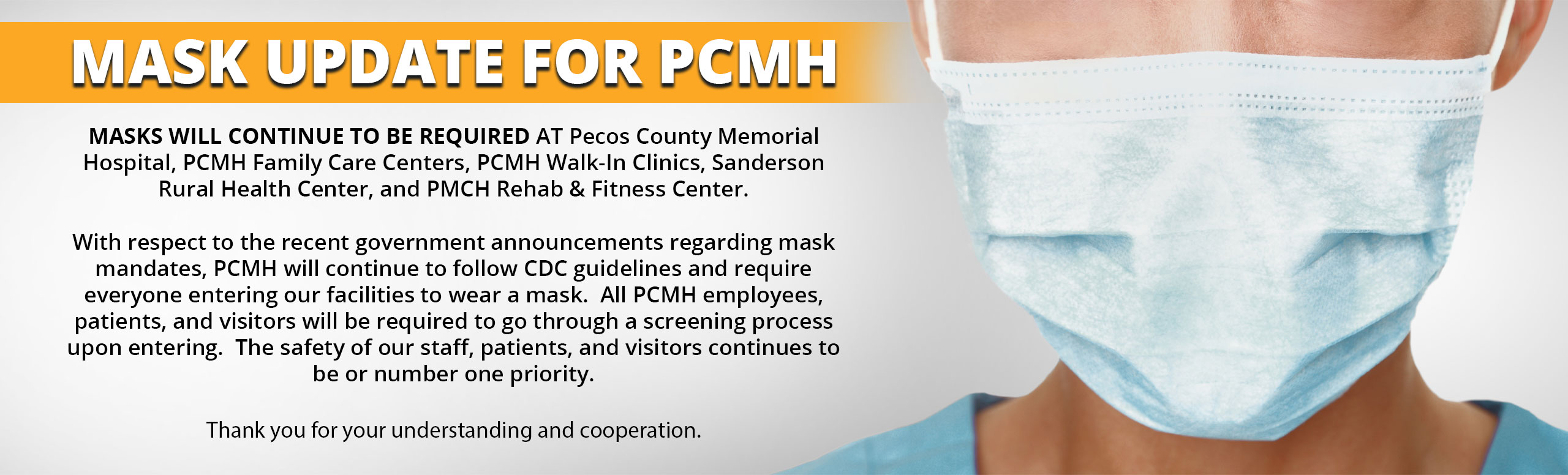 MASKS WILL CONTINUE TO BE REQUIRED AT Pecos County Memorial Hospital, PCMH Family Care Centers, PCMH Walk-In Clinics, Sanderson Rural Health Center, and PMCH Rehab & Fitness Center.   With respect to the recent government announcements regarding mask mandates, PCMH will continue to follow CDC guidelines and require everyone entering our facilities to wear a mask.  All PCMH employees, patients, and visitors will be required to go through a screening process upon entering.  The safety of our staff, patients, and visitors continues to be or number one priority.   Thank you for your understanding and cooperation.