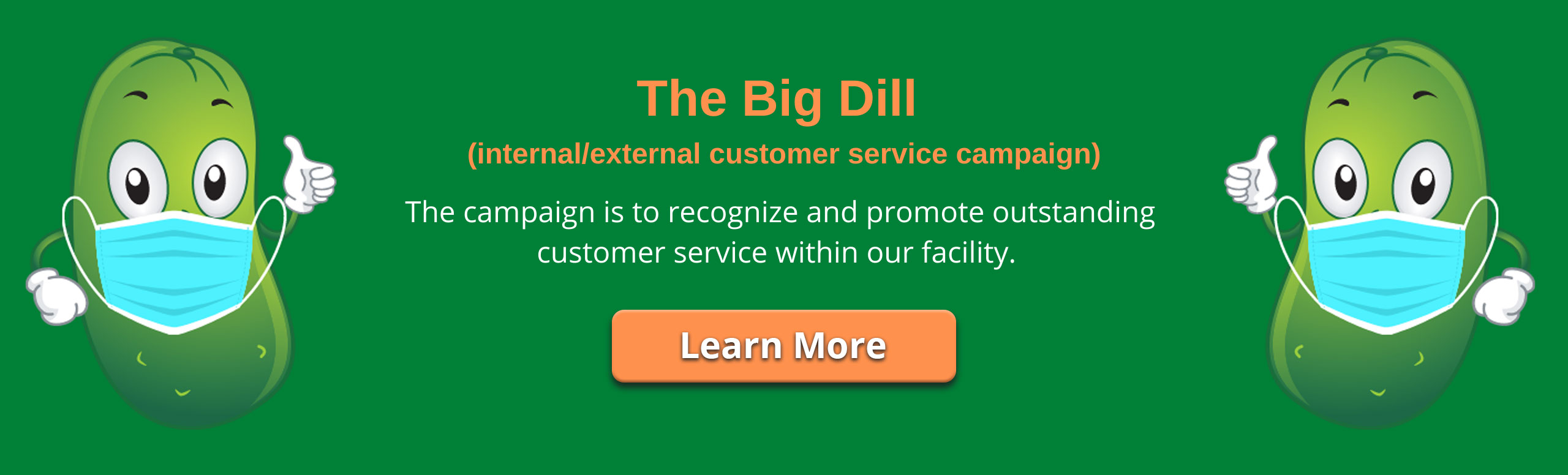 Banner picture of two large dill pickle cartons with eyebrows, eyes, wearing a mask, and wearing gloves while giving a thumbs up  Banner says: The Big Dill (internal/external customer service campaign)  The campaign is to recognize and promote outstanding customer service within our facility.  Link icon that says: Learn More