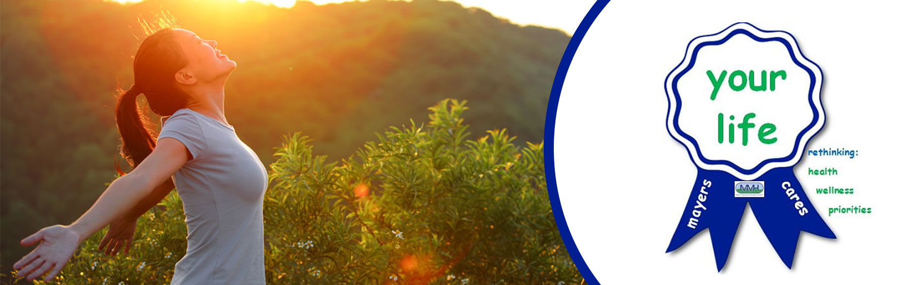 Banner picture (Left hand side) of a woman stretching out her arms behind her back and looking up to the sky smiling. She is standing outside next to a bush with flowers, hills in the background, and the sun beaming over the hills onto her face  Banner picture (Left hand side) of a ribbon that says: your life Mayers cares rethinking: health wellness priorities